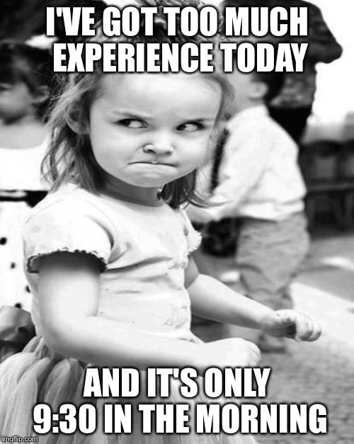 I'VE GOT TOO MUCH EXPERIENCE TODAY AND IT'S ONLY 9:30 IN THE MORNING | made w/ Imgflip meme maker