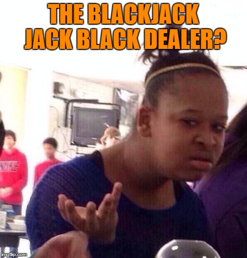 Black Girl Wat Meme | THE BLACKJACK JACK BLACK DEALER? | image tagged in memes,black girl wat | made w/ Imgflip meme maker