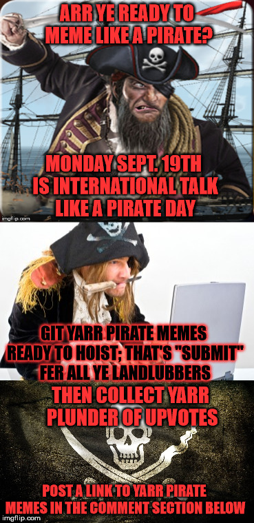 "Ahoy Imgflippers! Monday September 19th Is International Talk Like A Pirate Day. Have Some Fun And Meme Like A Pirate |  ARR YE READY TO MEME LIKE A PIRATE? MONDAY SEPT. 19TH IS INTERNATIONAL TALK LIKE A PIRATE DAY; GIT YARR PIRATE MEMES READY TO HOIST; THAT'S ""SUBMIT"" FER ALL YE LANDLUBBERS; THEN COLLECT YARR PLUNDER OF UPVOTES; POST A LINK TO YARR PIRATE MEMES IN THE COMMENT SECTION BELOW 