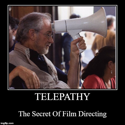 All the greats done it... | TELEPATHY | The Secret Of Film Directing | image tagged in funny,demotivationals,memes,steven spielberg,telepathy,films | made w/ Imgflip demotivational maker