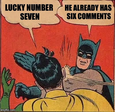 Batman Slapping Robin Meme | LUCKY NUMBER SEVEN HE ALREADY HAS SIX COMMENTS | image tagged in memes,batman slapping robin | made w/ Imgflip meme maker