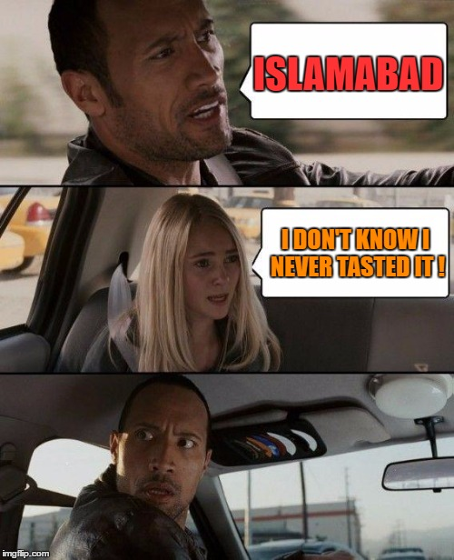 The Rock Driving Meme | ISLAMABAD I DON'T KNOW I NEVER TASTED IT ! | image tagged in memes,the rock driving | made w/ Imgflip meme maker