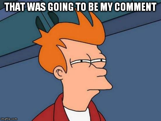 Futurama Fry Meme | THAT WAS GOING TO BE MY COMMENT | image tagged in memes,futurama fry | made w/ Imgflip meme maker