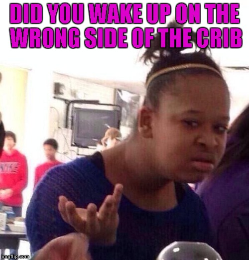 Black Girl Wat Meme | DID YOU WAKE UP ON THE WRONG SIDE OF THE CRIB | image tagged in memes,black girl wat | made w/ Imgflip meme maker