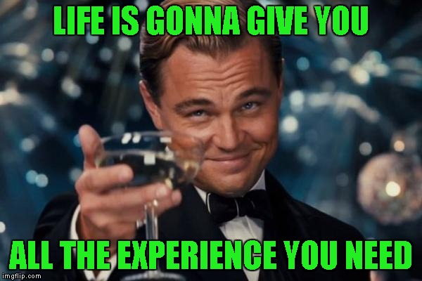 Leonardo Dicaprio Cheers Meme | LIFE IS GONNA GIVE YOU ALL THE EXPERIENCE YOU NEED | image tagged in memes,leonardo dicaprio cheers | made w/ Imgflip meme maker