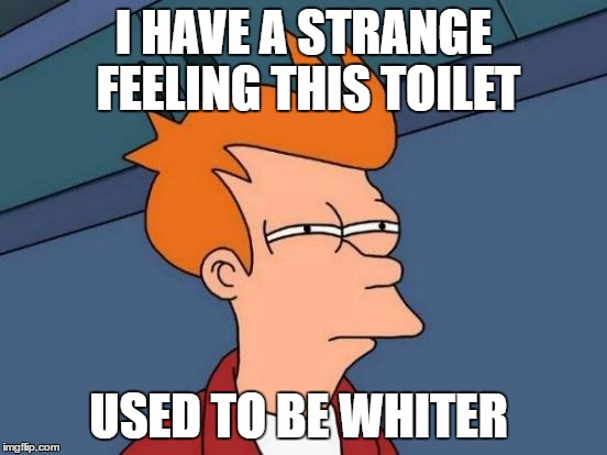 Futurama Fry Meme | I HAVE A STRANGE FEELING THIS TOILET USED TO BE WHITER | image tagged in memes,futurama fry | made w/ Imgflip meme maker