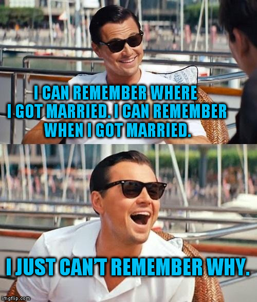 Not really, just thought the joke was funny. :) | I CAN REMEMBER WHERE I GOT MARRIED. I CAN REMEMBER WHEN I GOT MARRIED. I JUST CAN'T REMEMBER WHY. | image tagged in memes,leonardo dicaprio wolf of wall street | made w/ Imgflip meme maker