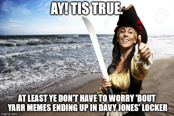 AY! TIS TRUE. AT LEAST YE DON'T HAVE TO WORRY 'BOUT YARR MEMES ENDING UP IN DAVY JONES' LOCKER | made w/ Imgflip meme maker