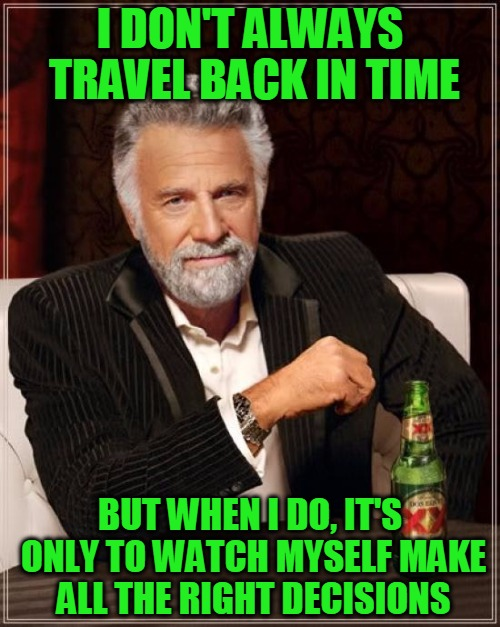 All the Right Moves... | I DON'T ALWAYS TRAVEL BACK IN TIME BUT WHEN I DO, IT'S ONLY TO WATCH MYSELF MAKE ALL THE RIGHT DECISIONS | image tagged in memes,the most interesting man in the world,time travel,traveling back in time,fixing the past,headfoot | made w/ Imgflip meme maker