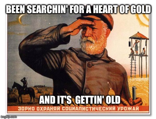 Soviet Poster |  BEEN SEARCHIN' FOR A HEART OF GOLD; AND IT'S  GETTIN' OLD | image tagged in hearts,soviet russia | made w/ Imgflip meme maker