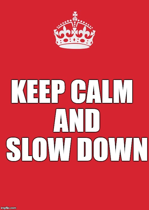 Keep Calm And Carry On Red Meme | KEEP CALM  AND SLOW DOWN | image tagged in memes,keep calm and carry on red | made w/ Imgflip meme maker