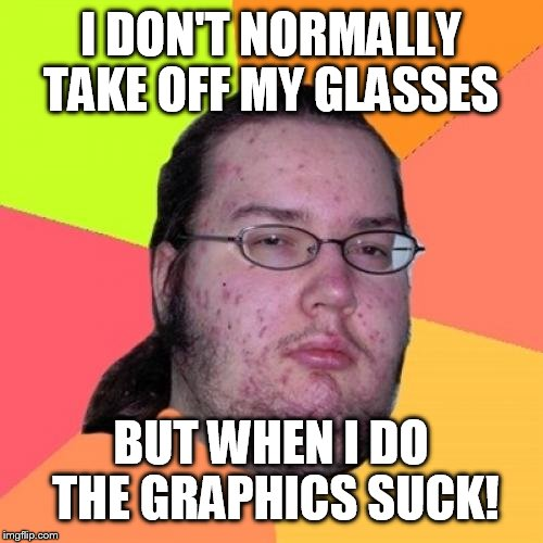 Butthurt Dweller | I DON'T NORMALLY TAKE OFF MY GLASSES BUT WHEN I DO THE GRAPHICS SUCK! | image tagged in memes,butthurt dweller | made w/ Imgflip meme maker