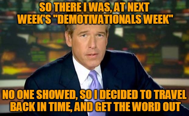 "A new DEMOTIVATIONALS WEEK, starting Sunday, 9/18! Brian Williams Was There!  | SO THERE I WAS, AT NEXT WEEK'S ""DEMOTIVATIONALS WEEK"" NO ONE SHOWED, SO I DECIDED TO TRAVEL BACK IN TIME, AND GET THE WORD OUT 