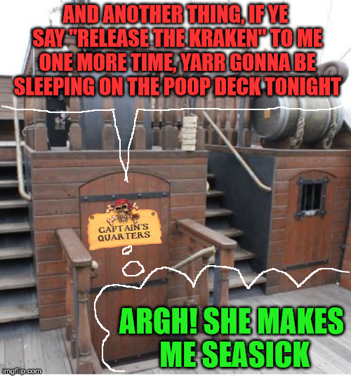 "Why Pirates Don't Get Married |  AND ANOTHER THING, IF YE SAY ""RELEASE THE KRAKEN"" TO ME ONE MORE TIME, YARR GONNA BE SLEEPING ON THE POOP DECK TONIGHT; ARGH! SHE MAKES ME SEASICK 
