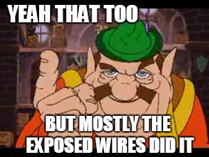 YEAH THAT TOO BUT MOSTLY THE EXPOSED WIRES DID IT | made w/ Imgflip meme maker