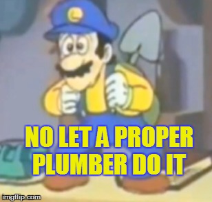 NO LET A PROPER PLUMBER DO IT | made w/ Imgflip meme maker