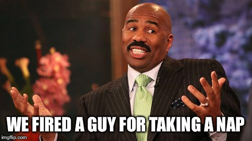 Steve Harvey Meme | WE FIRED A GUY FOR TAKING A NAP | image tagged in memes,steve harvey | made w/ Imgflip meme maker