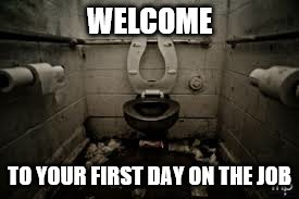 WELCOME TO YOUR FIRST DAY ON THE JOB | made w/ Imgflip meme maker