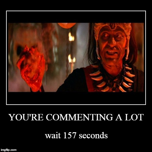 YOU'RE COMMENTING A LOT | wait 157 seconds | image tagged in funny,demotivationals,indiana jones,scumbag imgflip,imgflip | made w/ Imgflip demotivational maker