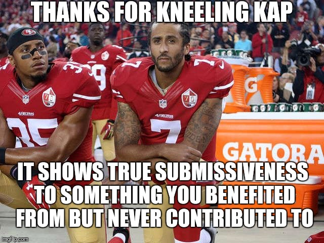 Kap should prostrate himself on the ground during the national anthem | THANKS FOR KNEELING KAP IT SHOWS TRUE SUBMISSIVENESS TO SOMETHING YOU BENEFITED FROM BUT NEVER CONTRIBUTED TO | image tagged in kaepernick,colin kaepernick,national anthem,veterans | made w/ Imgflip meme maker