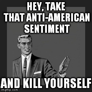 Kill Yourself Guy Meme | HEY, TAKE THAT ANTI-AMERICAN SENTIMENT AND KILL YOURSELF | image tagged in memes,kill yourself guy | made w/ Imgflip meme maker