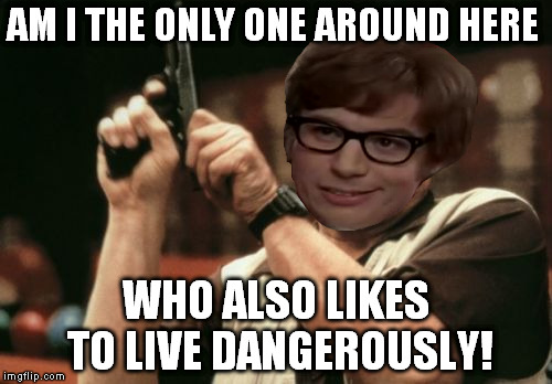 Am I The Only One Around Here Meme | AM I THE ONLY ONE AROUND HERE WHO ALSO LIKES TO LIVE DANGEROUSLY! | image tagged in memes,am i the only one around here,austin powers,i too like to live dangerously | made w/ Imgflip meme maker