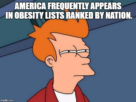 Futurama Fry Meme | AMERICA FREQUENTLY APPEARS IN OBESITY LISTS RANKED BY NATION. | image tagged in memes,futurama fry | made w/ Imgflip meme maker