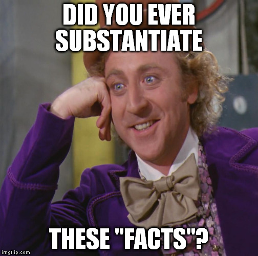 "DID YOU EVER SUBSTANTIATE THESE ""FACTS""? 