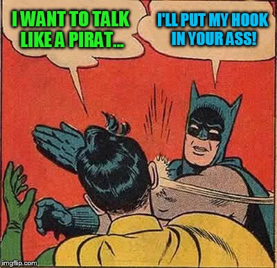 Batman Slapping Robin Meme | I WANT TO TALK LIKE A PIRAT... I'LL PUT MY HOOK IN YOUR ASS! | image tagged in memes,batman slapping robin | made w/ Imgflip meme maker