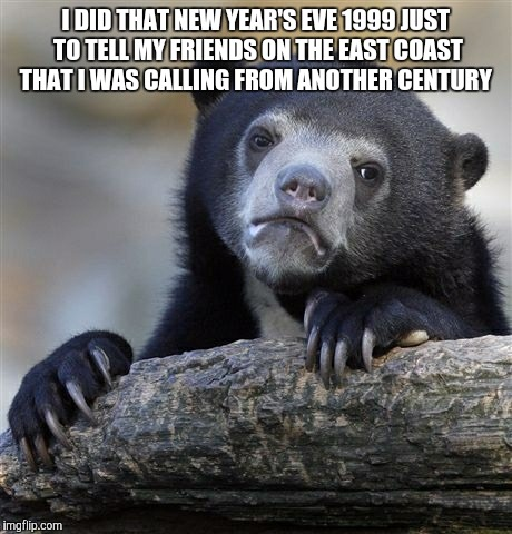 Confession Bear Meme | I DID THAT NEW YEAR'S EVE 1999 JUST TO TELL MY FRIENDS ON THE EAST COAST THAT I WAS CALLING FROM ANOTHER CENTURY | image tagged in memes,confession bear | made w/ Imgflip meme maker