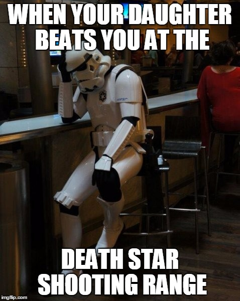 when they cant even hit the target | WHEN YOUR DAUGHTER BEATS YOU AT THE DEATH STAR SHOOTING RANGE | image tagged in sad stormtrooper at the bar | made w/ Imgflip meme maker