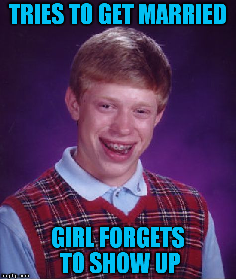 Bad Luck Brian Meme | TRIES TO GET MARRIED GIRL FORGETS TO SHOW UP | image tagged in memes,bad luck brian | made w/ Imgflip meme maker