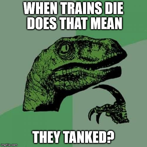 Philosoraptor Meme | WHEN TRAINS DIE DOES THAT MEAN THEY TANKED? | image tagged in memes,philosoraptor | made w/ Imgflip meme maker