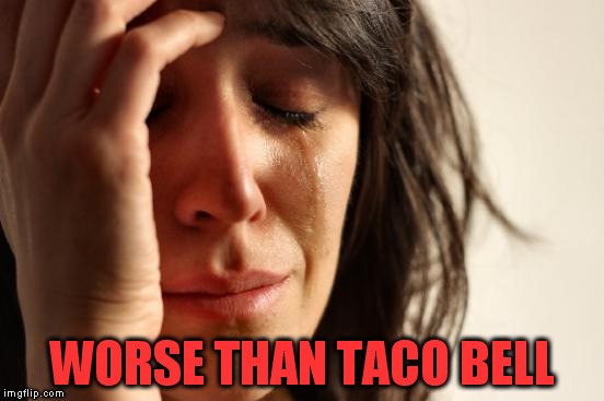 First World Problems Meme | WORSE THAN TACO BELL | image tagged in memes,first world problems | made w/ Imgflip meme maker