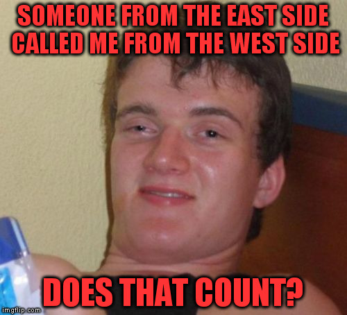 10 Guy Meme | SOMEONE FROM THE EAST SIDE CALLED ME FROM THE WEST SIDE DOES THAT COUNT? | image tagged in memes,10 guy | made w/ Imgflip meme maker