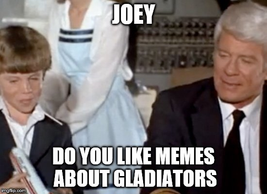 JOEY DO YOU LIKE MEMES ABOUT GLADIATORS | made w/ Imgflip meme maker