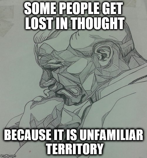 Lost in thought | SOME PEOPLE GET LOST IN THOUGHT BECAUSE IT IS UNFAMILIAR TERRITORY | image tagged in thinking,lost in thought,lost,stupid people | made w/ Imgflip meme maker