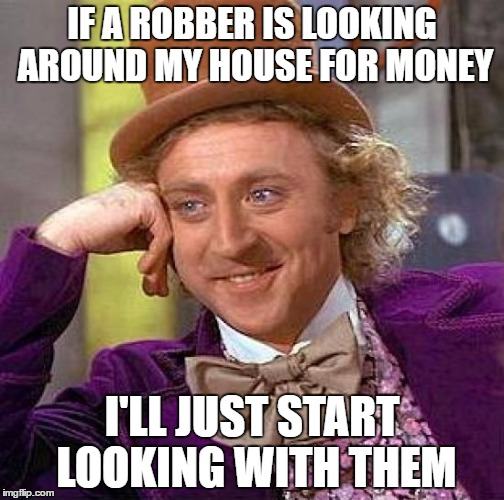 Go ahead, take the money I don't have... | IF A ROBBER IS LOOKING AROUND MY HOUSE FOR MONEY I'LL JUST START LOOKING WITH THEM | image tagged in memes,creepy condescending wonka | made w/ Imgflip meme maker