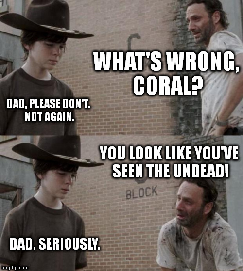 Rick and Carl Meme |  WHAT'S WRONG, CORAL? DAD, PLEASE DON'T. NOT AGAIN. YOU LOOK LIKE YOU'VE SEEN THE UNDEAD! DAD. SERIOUSLY. | image tagged in memes,rick and carl | made w/ Imgflip meme maker