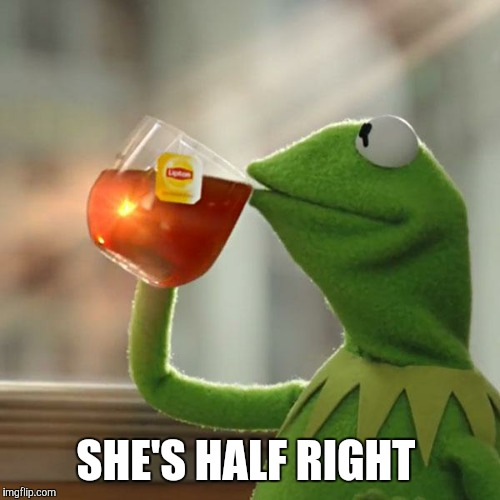 But Thats None Of My Business Meme | SHE'S HALF RIGHT | image tagged in memes,but thats none of my business,kermit the frog | made w/ Imgflip meme maker