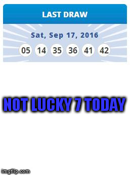 NOT LUCKY 7 TODAY | made w/ Imgflip meme maker
