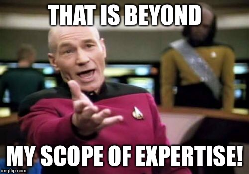 Picard Wtf Meme | THAT IS BEYOND MY SCOPE OF EXPERTISE! | image tagged in memes,picard wtf | made w/ Imgflip meme maker
