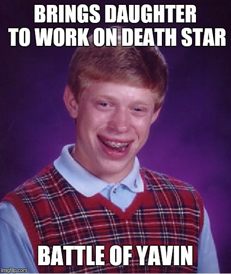 Bad Luck Brian Meme | BRINGS DAUGHTER TO WORK ON DEATH STAR BATTLE OF YAVIN | image tagged in memes,bad luck brian | made w/ Imgflip meme maker