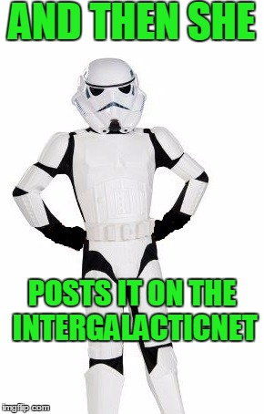upset stormtrooper | AND THEN SHE POSTS IT ON THE INTERGALACTICNET | image tagged in upset stormtrooper | made w/ Imgflip meme maker