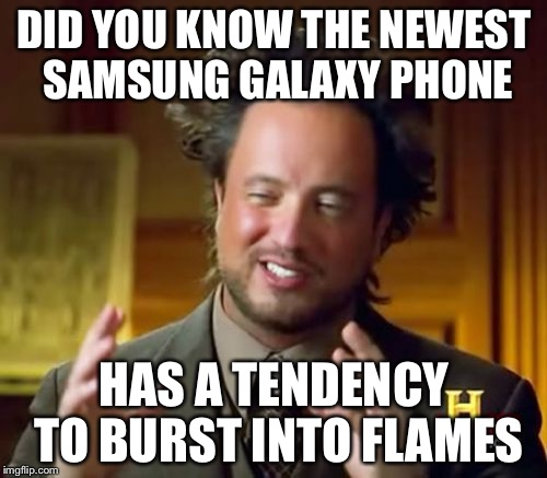 Ancient Aliens Meme | DID YOU KNOW THE NEWEST SAMSUNG GALAXY PHONE HAS A TENDENCY TO BURST INTO FLAMES | image tagged in memes,ancient aliens | made w/ Imgflip meme maker