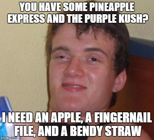 10 Guy Meme | YOU HAVE SOME PINEAPPLE EXPRESS AND THE PURPLE KUSH? I NEED AN APPLE, A FINGERNAIL FILE, AND A BENDY STRAW | image tagged in memes,10 guy | made w/ Imgflip meme maker