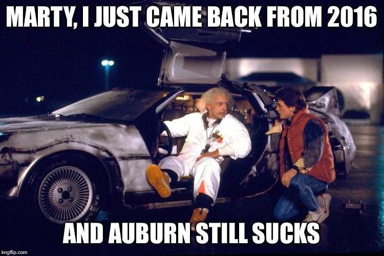 Auburn Sucks in the Future | MARTY, I JUST CAME BACK FROM 2016 AND AUBURN STILL SUCKS | image tagged in auburn,college football,football | made w/ Imgflip meme maker