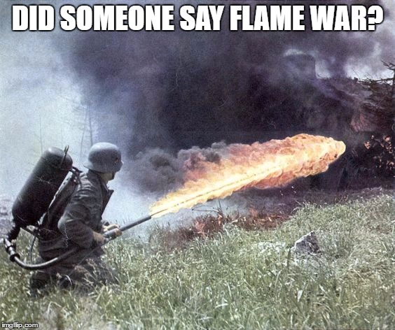 DID SOMEONE SAY FLAME WAR? | made w/ Imgflip meme maker