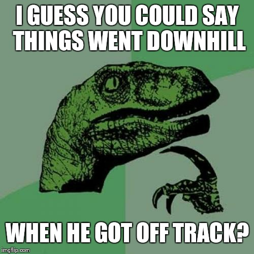 Philosoraptor Meme | I GUESS YOU COULD SAY THINGS WENT DOWNHILL WHEN HE GOT OFF TRACK? | image tagged in memes,philosoraptor | made w/ Imgflip meme maker