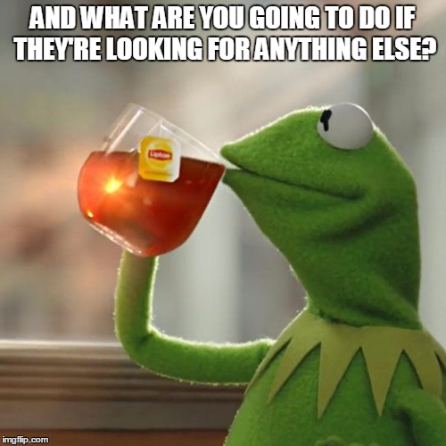 But Thats None Of My Business Meme | AND WHAT ARE YOU GOING TO DO IF THEY'RE LOOKING FOR ANYTHING ELSE? | image tagged in memes,but thats none of my business,kermit the frog | made w/ Imgflip meme maker